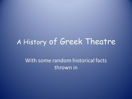 A History of Greek Theatre With some random historical facts thrown in.