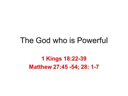 The God who is Powerful 1 Kings 18:22-39 Matthew 27:45 -54; 28: 1-7.