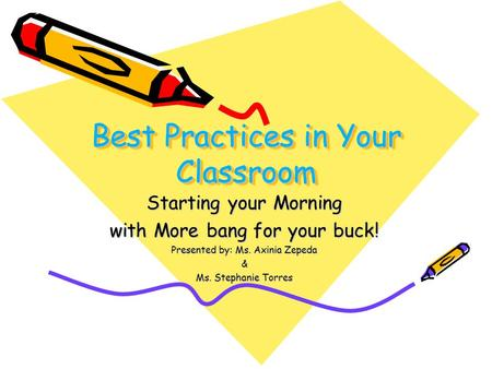 Best Practices in Your Classroom Starting your Morning with More bang for your buck! Presented by: Ms. Axinia Zepeda & Ms. Stephanie Torres.