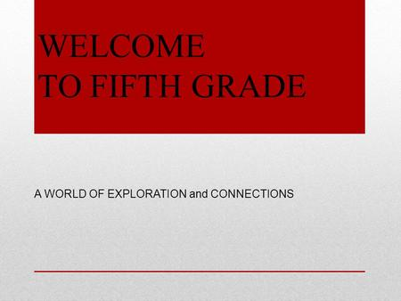 WELCOME TO FIFTH GRADE A WORLD OF EXPLORATION and CONNECTIONS.