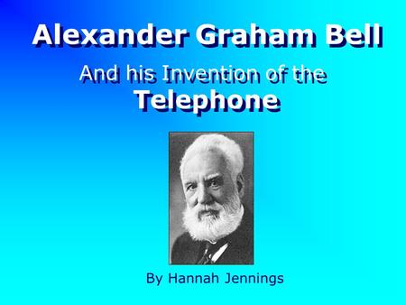 Alexander Graham Bell By Hannah Jennings And his Invention of the Telephone And his Invention of the Telephone.