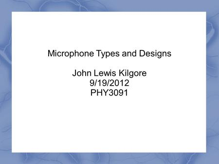 Microphone Types and Designs John Lewis Kilgore 9/19/2012 PHY3091.