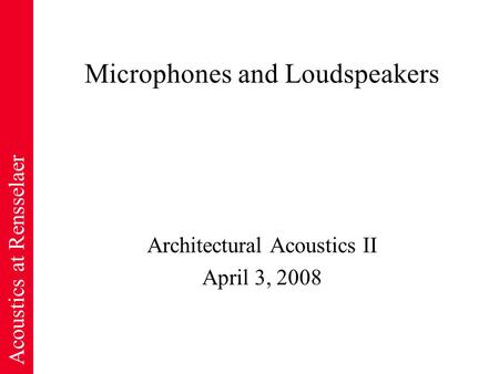 Acoustics at Rensselaer Microphones and Loudspeakers Architectural Acoustics II April 3, 2008.