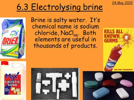 6.3 Electrolysing brine Brine is salty water. It's chemical name is sodium chloride, NaCl aq. Both elements are useful in thousands of products. 04 May.