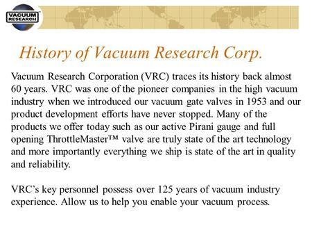 History of Vacuum Research Corp. Vacuum Research Corporation (VRC) traces its history back almost 60 years. VRC was one of the pioneer companies in the.