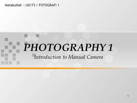1 Matakuliah: U0173 / FOTOGRAFI 1 PHOTOGRAPHY 1 Introduction to Manual Camera.