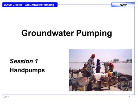 WASH Cluster – Groundwater Pumping GWP GWP1 1 Groundwater Pumping Session 1 Handpumps.