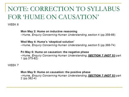NOTE: CORRECTION TO SYLLABUS FOR 'HUME ON CAUSATION' WEEK 6 Mon May 2: Hume on inductive reasoning --Hume, Enquiry Concerning Human Understanding, section.