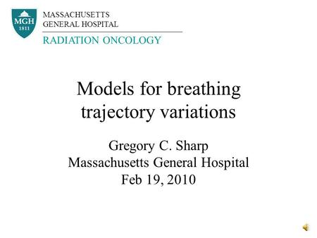 Models for breathing trajectory variations Gregory C. Sharp Massachusetts General Hospital Feb 19, 2010 MASSACHUSETTS GENERAL HOSPITAL RADIATION ONCOLOGY.