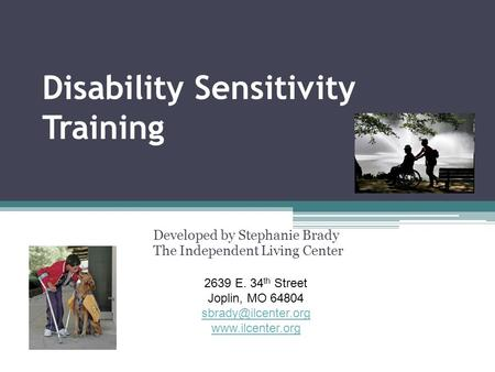 Disability Sensitivity Training Developed by Stephanie Brady The Independent Living Center 2639 E. 34 th Street Joplin, MO 64804