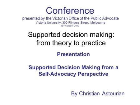 Conference presented by the Victorian Office of the Public Advocate Victoria University, 300 Flinders Street, Melbourne 18 th October 2013 Presentation.