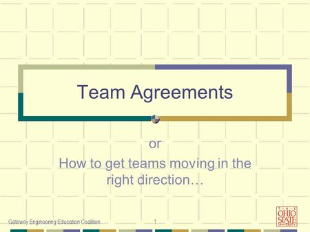Gateway Engineering Education Coalition1 Team Agreements or How to get teams moving in the right direction…