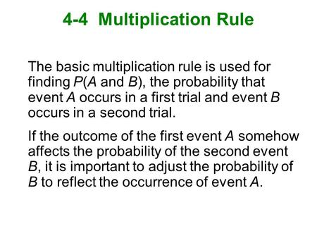 4-4 Multiplication Rule The basic multiplication rule is used for finding P(A and B), the probability that event A occurs in a first trial and event B.