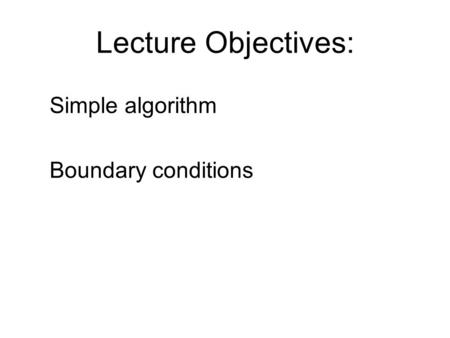 Lecture Objectives: Simple algorithm Boundary conditions.