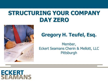 STRUCTURING YOUR COMPANY DAY ZERO Gregory H. Teufel, Esq. Member, Eckert Seamans Cherin & Mellott, LLC Pittsburgh.