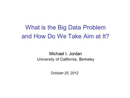What is the Big Data Problem and How Do We Take Aim at It? Michael I. Jordan University of California, Berkeley October 25, 2012.