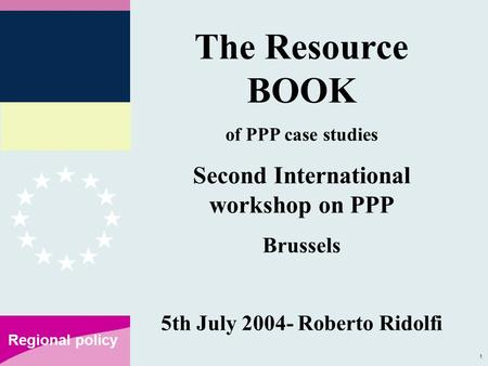 1 Regional policy The Resource BOOK of PPP case studies Second International workshop on PPP Brussels 5th July 2004- Roberto Ridolfi.