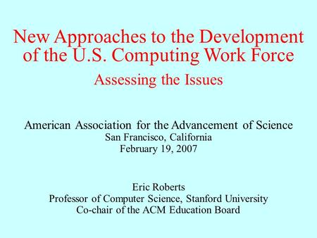 New Approaches to the Development of the U.S. Computing Work Force Eric Roberts Professor of Computer Science, Stanford University Co-chair of the ACM.