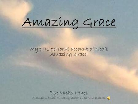 "Amazing Grace My true, personal account of God's Amazing Grace! By: Misha Hines Accompanied with ""Amazing Grace"" by Darlene Zschech."