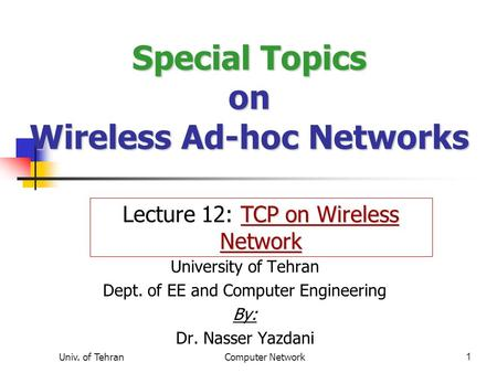 Univ. of TehranComputer Network1 Special Topics on Wireless Ad-hoc <strong>Networks</strong> University of Tehran Dept. of EE and Computer Engineering By: Dr. Nasser Yazdani.