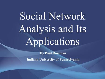 Social Network Analysis and Its Applications By Paul Rossman Indiana University of Pennsylvania.