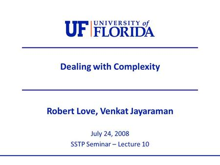 Dealing with Complexity Robert Love, Venkat Jayaraman July 24, 2008 SSTP Seminar – Lecture 10.