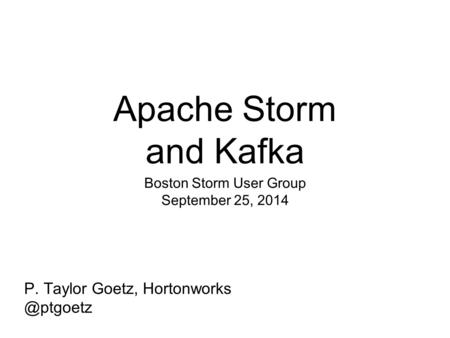 Apache Storm and Kafka Boston Storm User Group September 25, 2014 P. Taylor Goetz,