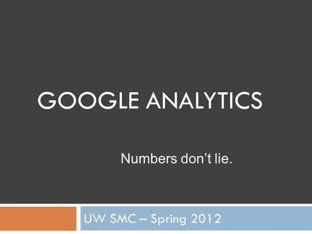 GOOGLE ANALYTICS UW SMC – Spring 2012 Numbers don't lie.