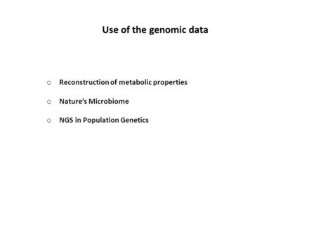 Use of the genomic data o Reconstruction of metabolic properties o Nature's Microbiome o NGS in Population Genetics.