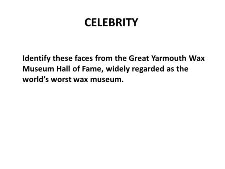 Identify these faces from the Great Yarmouth Wax Museum Hall of Fame, widely regarded as the world's worst wax museum. CELEBRITY.