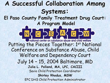 A Successful Collaboration Among Systems : El Paso County Family Treatment Drug Court: A Program Model Putting the Pieces Together: 1 st National Conference.