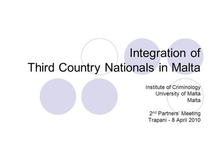 Integration of Third Country Nationals in Malta Institute of Criminology University of Malta Malta 2 nd Partners' Meeting Trapani - 8 April 2010.
