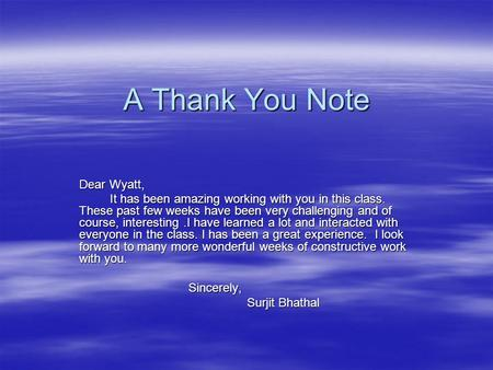 A Thank You Note Dear Wyatt, It has been amazing working with you in this class. These past few weeks have been very challenging and of course, interesting.I.