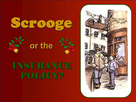 CLICK TO ADVANCE SLIDES ♫ Turn on your speakers! ♫ Turn on your speakers! Scrooge Scrooge or the or the INSURANCE POLICY? INSURANCE POLICY?