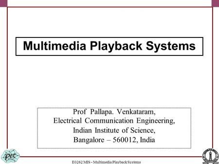 E0262 MIS - Multimedia Playback Systems Prof Pallapa. Venkataram, Electrical Communication Engineering, Indian Institute of Science, Bangalore – 560012,