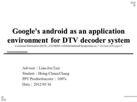 Google's android as an application environment for DTV decoder system Consumer Electronics (ISCE), 2010 IEEE 14th International Symposium on, 7-10 June.