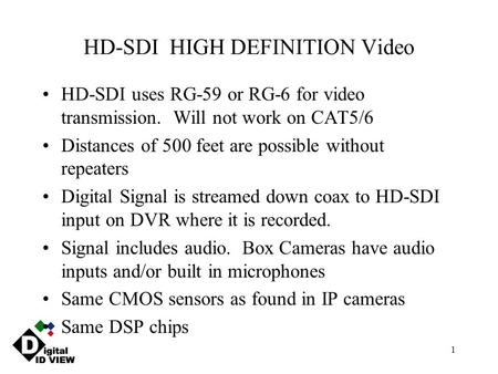 1 HD-SDI HIGH DEFINITION Video HD-SDI uses RG-59 or RG-6 for video transmission. Will not work on CAT5/6 Distances of 500 feet are possible without repeaters.