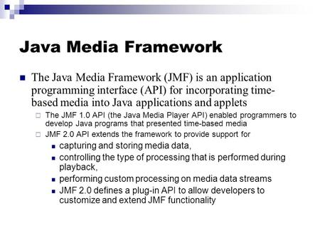 Java Media Framework The Java Media Framework (JMF) is an application programming interface (API) for incorporating time- based media into Java applications.