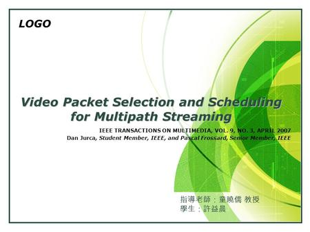 LOGO Video Packet Selection and Scheduling for Multipath Streaming IEEE TRANSACTIONS ON MULTIMEDIA, VOL. 9, NO. 3, APRIL 2007 Dan Jurca, Student Member,