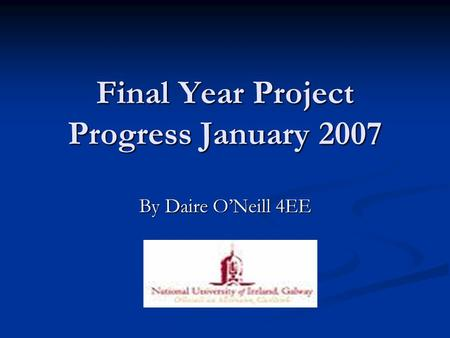 Final Year Project Progress January 2007 By Daire O'Neill 4EE.
