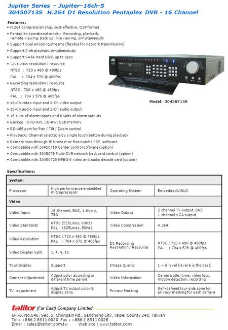 H.264 compression chip, cost-effective, DSP format Pentaplex operational mode : Recording, playback, remote viewing, back up, live viewing, simultaneously.