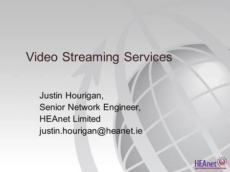 Video Streaming Services Justin Hourigan, Senior Network Engineer, HEAnet Limited
