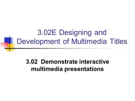 3.02E Designing and Development of Multimedia Titles 3.02 Demonstrate interactive multimedia presentations.