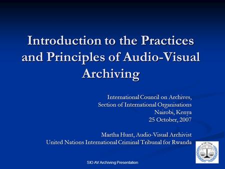 SIO AV Archiving Presentation Introduction to the Practices and Principles of Audio-Visual Archiving International Council on Archives, Section of International.