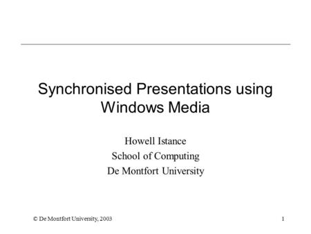 © De Montfort University, 20031 Synchronised Presentations using Windows Media Howell Istance School of Computing De Montfort University.