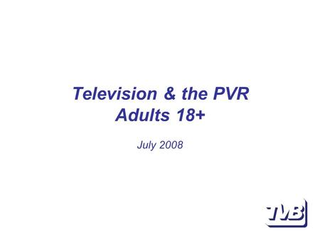 "Television & the PVR Adults 18+ July 2008. Stopping the PVR Source: BBM Analytics omniVU July 2008; Note: refer to ""Survey data"" for sample detail; More."