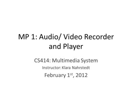 MP 1: Audio/ Video Recorder and Player CS414: Multimedia System Instructor: Klara Nahrstedt February 1 st, 2012.