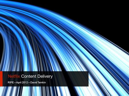 Netflix Content Delivery RIPE – April 2012 – David Temkin 1.