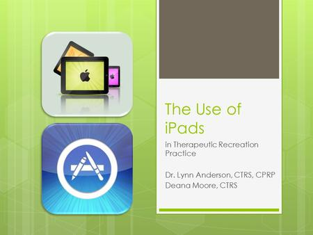 The Use of iPads in Therapeutic Recreation Practice Dr. Lynn Anderson, CTRS, CPRP Deana Moore, CTRS.