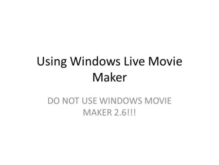 Using Windows Live Movie Maker DO NOT USE WINDOWS MOVIE MAKER 2.6!!!